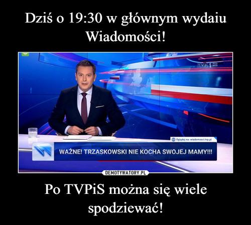 Dziś o 19:30 w głównym wydaiu Wiadomości! Po TVPiS można się wiele spodziewać!