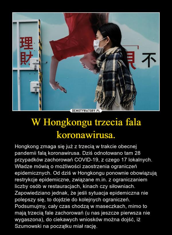 W Hongkongu trzecia fala koronawirusa. – Hongkong zmaga się już z trzecią w trakcie obecnej pandemii falą koronawirusa. Dziś odnotowano tam 28 przypadków zachorowań COVID-19, z czego 17 lokalnych. Władze mówią o możliwości zaostrzenia ograniczeń epidemicznych. Od dziś w Hongkongu ponownie obowiązują restrykcje epidemiczne, związane m.in. z ograniczaniem liczby osób w restauracjach, kinach czy siłowniach. Zapowiedziano jednak, że jeśli sytuacja epidemiczna nie polepszy się, to dojdzie do kolejnych ograniczeń.Podsumujmy, cały czas chodzą w maseczkach, mimo to mają trzecią fale zachorowań (u nas jeszcze pierwsza nie wygaszona), do ciekawych wniosków można dojść, iż Szumowski na początku miał rację.