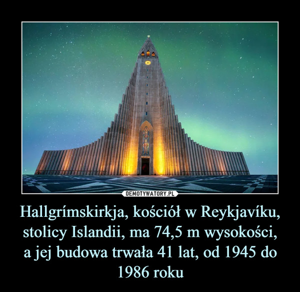 Hallgrímskirkja, kościół w Reykjavíku, stolicy Islandii, ma 74,5 m wysokości,a jej budowa trwała 41 lat, od 1945 do 1986 roku –