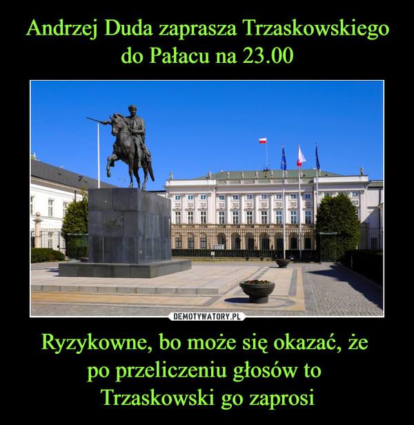Ryzykowne, bo może się okazać, że po przeliczeniu głosów to Trzaskowski go zaprosi –