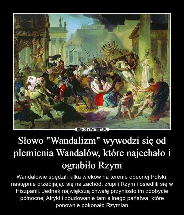 """Słowo """"Wandalizm"""" wywodzi się od plemienia Wandalów, które najechało i ograbiło Rzym – Wandalowie spędzili kilka wieków na terenie obecnej Polski, następnie przebijając się na zachód, złupili Rzym i osiedlili się w Hiszpanii. Jednak największą chwałę przyniosło im zdobycie północnej Afryki i zbudowanie tam silnego państwa, które ponownie pokonało Rzymian"""