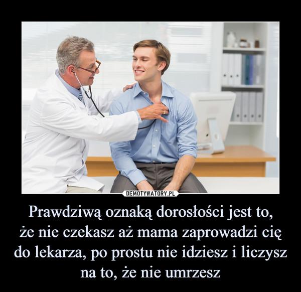 Prawdziwą oznaką dorosłości jest to,że nie czekasz aż mama zaprowadzi cię do lekarza, po prostu nie idziesz i liczysz na to, że nie umrzesz –