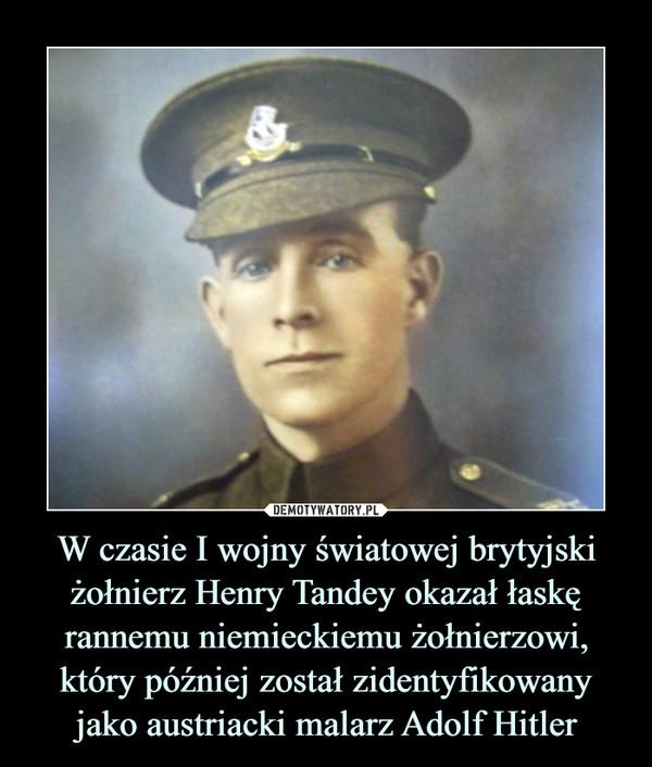 W czasie I wojny światowej brytyjski żołnierz Henry Tandey okazał łaskę rannemu niemieckiemu żołnierzowi, który później został zidentyfikowany jako austriacki malarz Adolf Hitler –