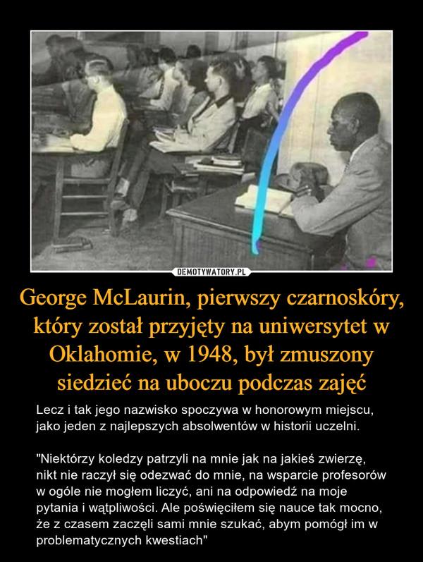 """George McLaurin, pierwszy czarnoskóry, który został przyjęty na uniwersytet w Oklahomie, w 1948, był zmuszony siedzieć na uboczu podczas zajęć – Lecz i tak jego nazwisko spoczywa w honorowym miejscu, jako jeden z najlepszych absolwentów w historii uczelni.""""Niektórzy koledzy patrzyli na mnie jak na jakieś zwierzę, nikt nie raczył się odezwać do mnie, na wsparcie profesorów w ogóle nie mogłem liczyć, ani na odpowiedź na moje pytania i wątpliwości. Ale poświęciłem się nauce tak mocno, że z czasem zaczęli sami mnie szukać, abym pomógł im w problematycznych kwestiach"""""""