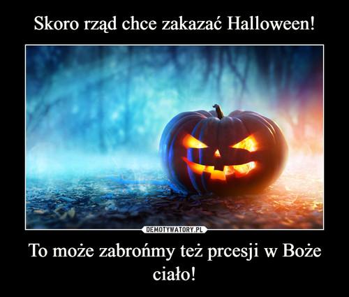 Skoro rząd chce zakazać Halloween! To może zabrońmy też prcesji w Boże ciało!