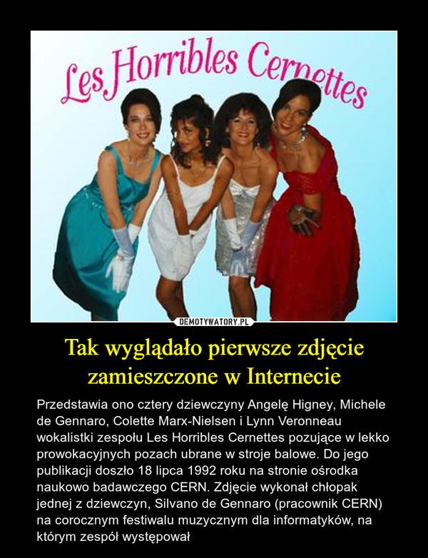 Tak wyglądało pierwsze zdjęcie zamieszczone w Internecie – Przedstawia ono cztery dziewczyny Angelę Higney, Michele de Gennaro, Colette Marx-Nielsen i Lynn Veronneau wokalistki zespołu Les Horribles Cernettes pozujące w lekko prowokacyjnych pozach ubrane w stroje balowe. Do jego publikacji doszło 18 lipca 1992 roku na stronie ośrodka naukowo badawczego CERN. Zdjęcie wykonał chłopak jednej z dziewczyn, Silvano de Gennaro (pracownik CERN) na corocznym festiwalu muzycznym dla informatyków, na którym zespół występował