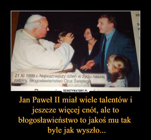 Jan Paweł II miał wiele talentów i jeszcze więcej cnót, ale to błogosławieństwo to jakoś mu tak  byle jak wyszło... –