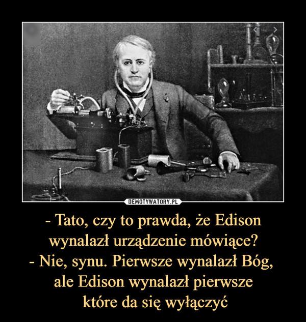 - Tato, czy to prawda, że Edison wynalazł urządzenie mówiące?- Nie, synu. Pierwsze wynalazł Bóg, ale Edison wynalazł pierwsze które da się wyłączyć –