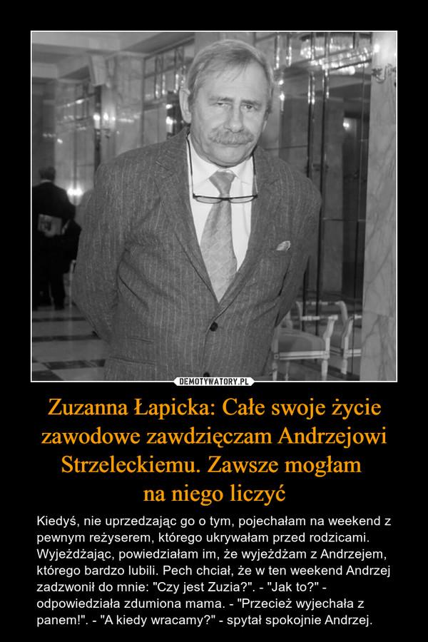 """Zuzanna Łapicka: Całe swoje życie zawodowe zawdzięczam Andrzejowi Strzeleckiemu. Zawsze mogłam na niego liczyć – Kiedyś, nie uprzedzając go o tym, pojechałam na weekend z pewnym reżyserem, którego ukrywałam przed rodzicami. Wyjeżdżając, powiedziałam im, że wyjeżdżam z Andrzejem, którego bardzo lubili. Pech chciał, że w ten weekend Andrzej zadzwonił do mnie: """"Czy jest Zuzia?"""". - """"Jak to?"""" - odpowiedziała zdumiona mama. - """"Przecież wyjechała z panem!"""". - """"A kiedy wracamy?"""" - spytał spokojnie Andrzej."""