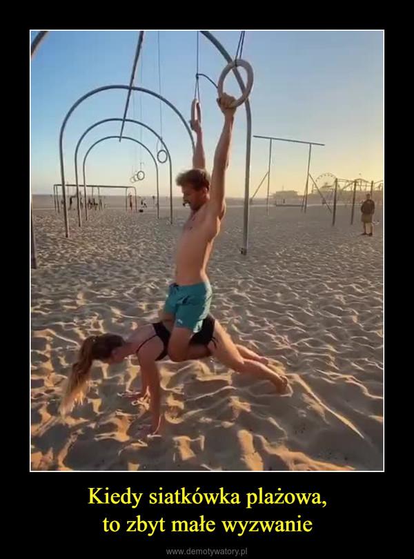 Kiedy siatkówka plażowa,to zbyt małe wyzwanie –