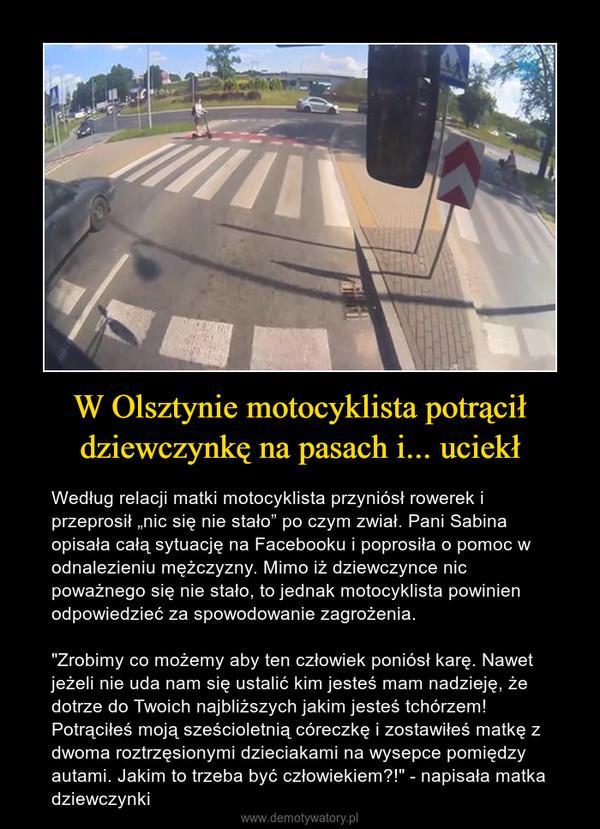 """W Olsztynie motocyklista potrąciłdziewczynkę na pasach i... uciekł – Według relacji matki motocyklista przyniósł rowerek i przeprosił """"nic się nie stało"""" po czym zwiał. Pani Sabina opisała całą sytuację na Facebooku i poprosiła o pomoc w odnalezieniu mężczyzny. Mimo iż dziewczynce nic poważnego się nie stało, to jednak motocyklista powinien odpowiedzieć za spowodowanie zagrożenia. """"Zrobimy co możemy aby ten człowiek poniósł karę. Nawet jeżeli nie uda nam się ustalić kim jesteś mam nadzieję, że dotrze do Twoich najbliższych jakim jesteś tchórzem! Potrąciłeś moją sześcioletnią córeczkę i zostawiłeś matkę z dwoma roztrzęsionymi dzieciakami na wysepce pomiędzy autami. Jakim to trzeba być człowiekiem?!"""" - napisała matka dziewczynki"""