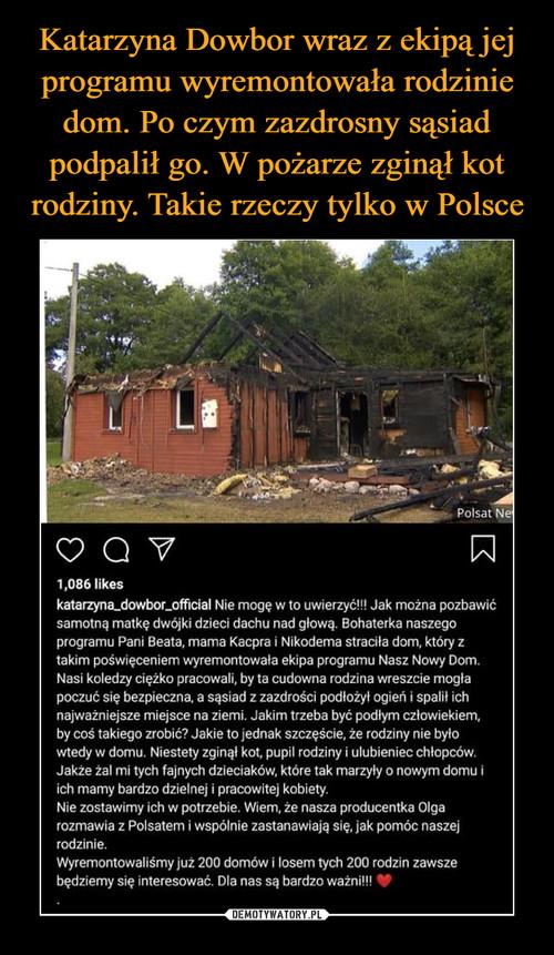 Katarzyna Dowbor wraz z ekipą jej programu wyremontowała rodzinie dom. Po czym zazdrosny sąsiad podpalił go. W pożarze zginął kot rodziny. Takie rzeczy tylko w Polsce