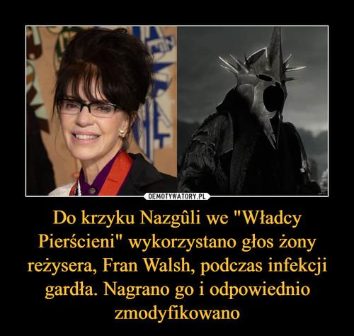 """Do krzyku Nazgûli we """"Władcy Pierścieni"""" wykorzystano głos żony reżysera, Fran Walsh, podczas infekcji gardła. Nagrano go i odpowiednio zmodyfikowano"""