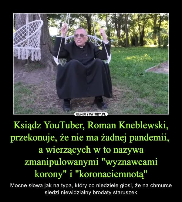"""Ksiądz YouTuber, Roman Kneblewski, przekonuje, że nie ma żadnej pandemii, a wierzących w to nazywa zmanipulowanymi """"wyznawcami korony"""" i """"koronaciemnotą"""" – Mocne słowa jak na typa, który co niedzielę głosi, że na chmurce siedzi niewidzialny brodaty staruszek"""