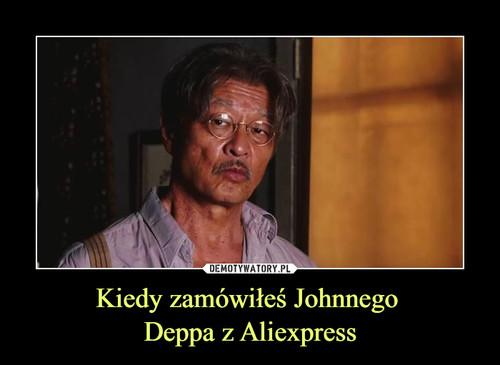 Kiedy zamówiłeś Johnnego  Deppa z Aliexpress