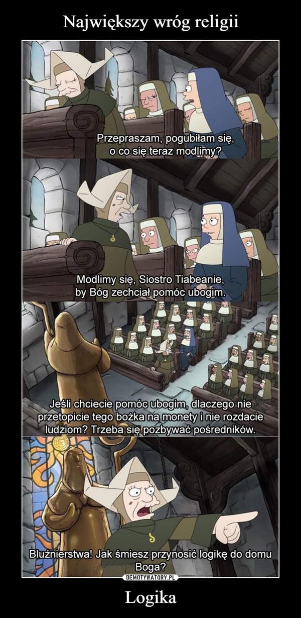 Logika –  Przepraszam, pogubiłam się o co się teraz modlimy? modlimy się, Siostro Tiabeanie by Bóg zechciał pomóc ubogim. Jeśli chcecie pomóc ubogim, dlaczego nie przetopicie tego bożka na monety i nie rozdacie ludziom? Trzeba się pozbywać pośredników Bluźnierstwa! Jak śmiesz przynosić logikę do domu Boga?