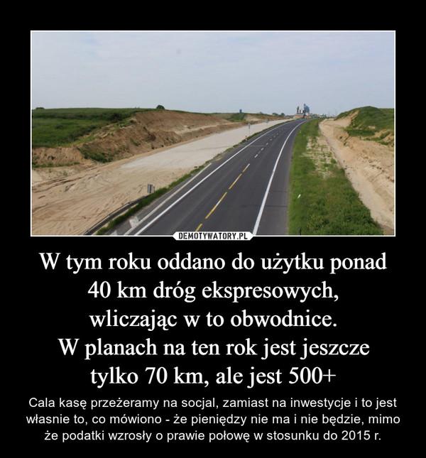 W tym roku oddano do użytku ponad40 km dróg ekspresowych,wliczając w to obwodnice.W planach na ten rok jest jeszczetylko 70 km, ale jest 500+ – Cala kasę przeżeramy na socjal, zamiast na inwestycje i to jest własnie to, co mówiono - że pieniędzy nie ma i nie będzie, mimo że podatki wzrosły o prawie połowę w stosunku do 2015 r.