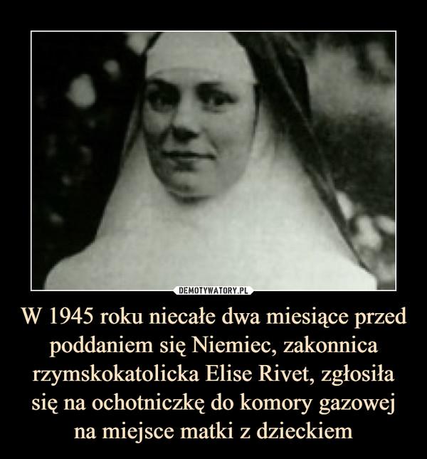 W 1945 roku niecałe dwa miesiące przed poddaniem się Niemiec, zakonnica rzymskokatolicka Elise Rivet, zgłosiła się na ochotniczkę do komory gazowej na miejsce matki z dzieckiem –