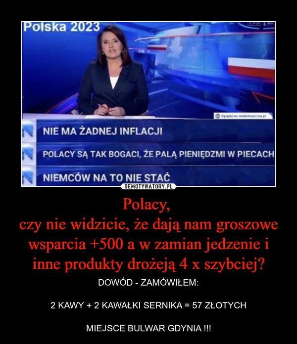 Polacy, czy nie widzicie, że dają nam groszowe wsparcia +500 a w zamian jedzenie i inne produkty drożeją 4 x szybciej? – DOWÓD - ZAMÓWIŁEM:2 KAWY + 2 KAWAŁKI SERNIKA = 57 ZŁOTYCHMIEJSCE BULWAR GDYNIA !!!
