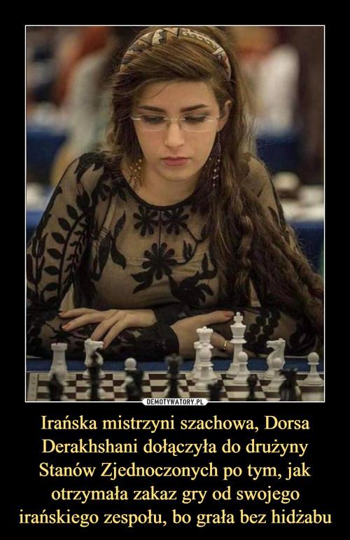 Irańska mistrzyni szachowa, Dorsa Derakhshani dołączyła do drużyny Stanów Zjednoczonych po tym, jak otrzymała zakaz gry od swojego irańskiego zespołu, bo grała bez hidżabu