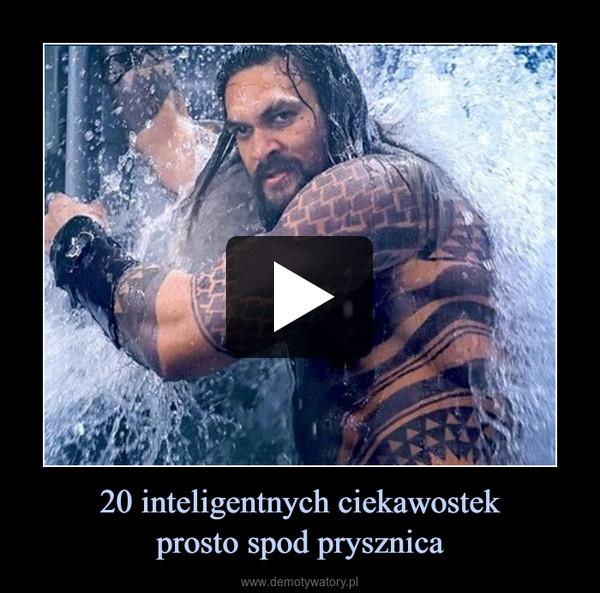 20 inteligentnych ciekawostekprosto spod prysznica –