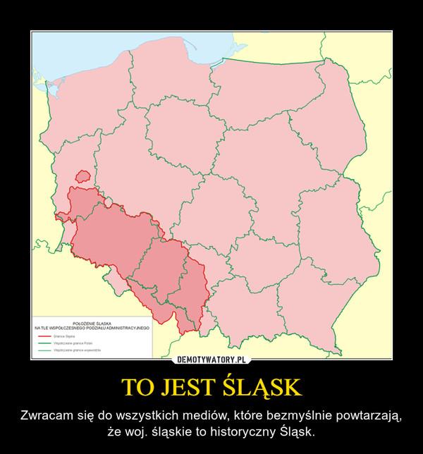 TO JEST ŚLĄSK – Zwracam się do wszystkich mediów, które bezmyślnie powtarzają, że woj. śląskie to historyczny Śląsk.