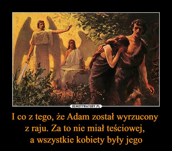 I co z tego, że Adam został wyrzucony  z raju. Za to nie miał teściowej,  a wszystkie kobiety były jego
