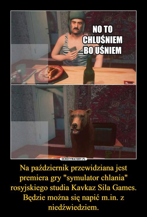 """Na październik przewidziana jest premiera gry """"symulator chlania"""" rosyjskiego studia Kavkaz Sila Games. Będzie można się napić m.in. z niedźwiedziem."""