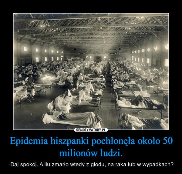 Epidemia hiszpanki pochłonęła około 50 milionów ludzi. – -Daj spokój. A ilu zmarło wtedy z głodu, na raka lub w wypadkach?