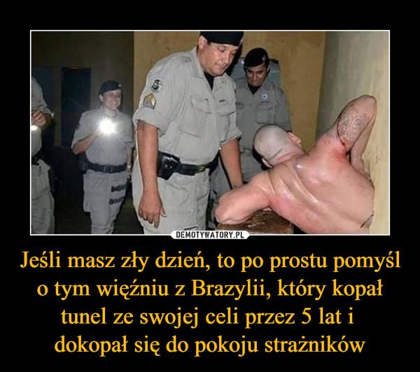 Jeśli masz zły dzień, to po prostu pomyśl o tym więźniu z Brazylii, który kopał tunel ze swojej celi przez 5 lat i dokopał się do pokoju strażników –