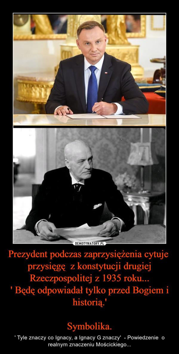 Prezydent podczas zaprzysiężenia cytuje  przysięgę  z konstytucji drugiej Rzeczpospolitej z 1935 roku...' Będę odpowiadał tylko przed Bogiem i historią.'Symbolika. – ' Tyle znaczy co Ignacy, a Ignacy G znaczy'  - Powiedzenie  o realnym znaczeniu Mościckiego...