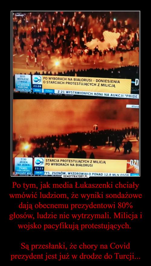 Po tym, jak media Łukaszenki chciały wmówić ludziom, że wyniki sondażowe dają obecnemu prezydentowi 80% głosów, ludzie nie wytrzymali. Milicja i wojsko pacyfikują protestujących.   Są przesłanki, że chory na Covid prezydent jest już w drodze do Turcji...