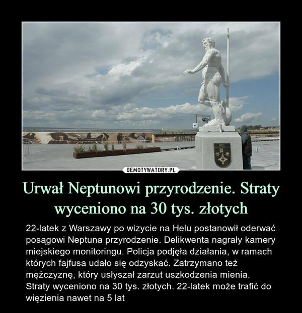 Urwał Neptunowi przyrodzenie. Straty wyceniono na 30 tys. złotych – 22-latek z Warszawy po wizycie na Helu postanowił oderwać posągowi Neptuna przyrodzenie. Delikwenta nagrały kamery miejskiego monitoringu. Policja podjęła działania, w ramach których fajfusa udało się odzyskać. Zatrzymano też mężczyznę, który usłyszał zarzut uszkodzenia mienia. Straty wyceniono na 30 tys. złotych. 22-latek może trafić do więzienia nawet na 5 lat