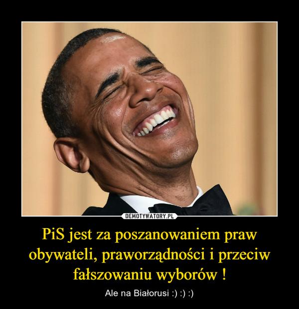 PiS jest za poszanowaniem praw obywateli, praworządności i przeciw fałszowaniu wyborów ! – Ale na Białorusi :) :) :)