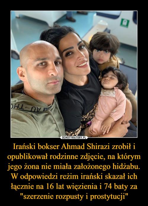 """Irański bokser Ahmad Shirazi zrobił i opublikował rodzinne zdjęcie, na którym jego żona nie miała założonego hidżabu. W odpowiedzi reżim irański skazał ich łącznie na 16 lat więzienia i 74 baty za """"szerzenie rozpusty i prostytucji"""""""
