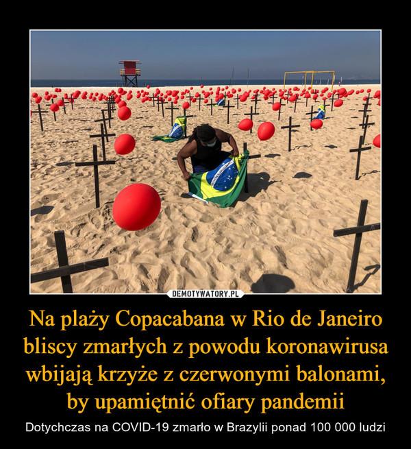 Na plaży Copacabana w Rio de Janeiro bliscy zmarłych z powodu koronawirusa wbijają krzyże z czerwonymi balonami, by upamiętnić ofiary pandemii – Dotychczas na COVID-19 zmarło w Brazylii ponad 100 000 ludzi
