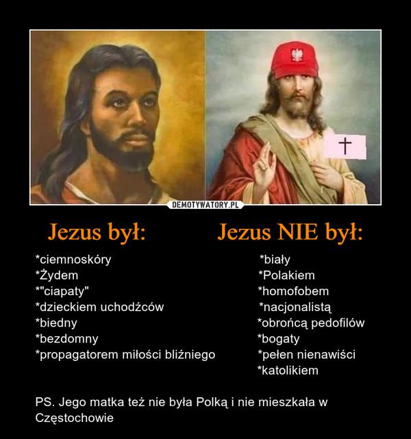 """Jezus był:           Jezus NIE był: – *ciemnoskóry                                          *biały*Żydem                                                   *Polakiem*""""ciapaty""""                                                *homofobem*dzieckiem uchodźców                           *nacjonalistą*biedny                                                   *obrońcą pedofilów*bezdomny                                             *bogaty*propagatorem miłości bliźniego            *pełen nienawiści                                                               *katolikiemPS. Jego matka też nie była Polką i nie mieszkała w Częstochowie"""