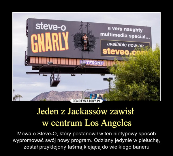 Jeden z Jackassów zawisł w centrum Los Angeles – Mowa o Steve-O, który postanowił w ten nietypowy sposób wypromować swój nowy program. Odziany jedynie w pieluchę, został przyklejony taśmą klejącą do wielkiego baneru Steve-o Gnarly a very naughty multimedia special