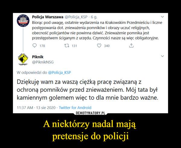 A niektórzy nadal mają pretensje do policji –  Policja Warszawa@Policja_KSP·13 sieW odpowiedzi do @Policja_KSPBiorąc pod uwagę, ostatnie wydarzenia na Krakowskim Przedmieściu i liczne postępowania dot. znieważenia pomników i obrazy uczuć religijnych, obecność policjantów nie powinna dziwić. Znieważenie pomnika jest przestępstwem ściganym z urzędu. Czynności nasze są więc obligatoryjne.Piknik@PiknikNSG·13 sieDziękuję wam za waszą ciężką pracę związaną z ochroną pomników przed znieważeniem. Mój tata był kamiennym golemem więc to dla mnie bardzo ważne.