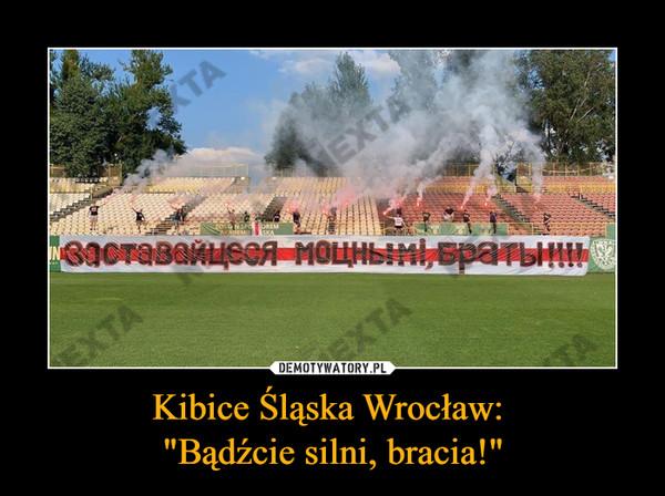 """Kibice Śląska Wrocław: """"Bądźcie silni, bracia!"""" –"""