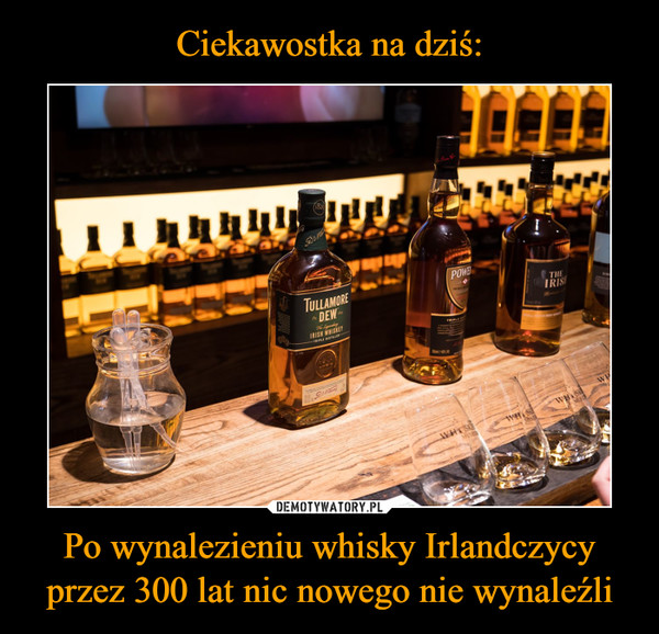 Po wynalezieniu whisky Irlandczycy przez 300 lat nic nowego nie wynaleźli –