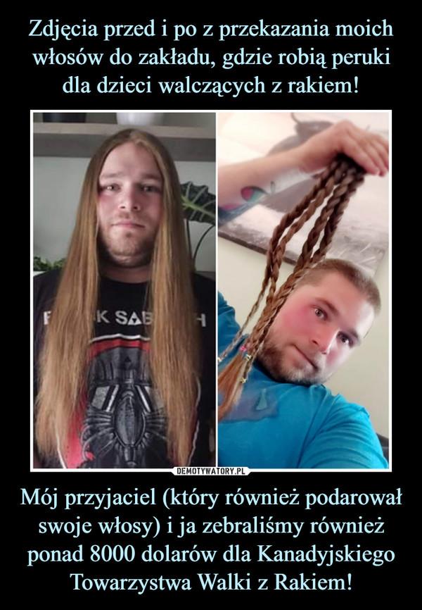 Mój przyjaciel (który również podarował swoje włosy) i ja zebraliśmy również ponad 8000 dolarów dla Kanadyjskiego Towarzystwa Walki z Rakiem! –