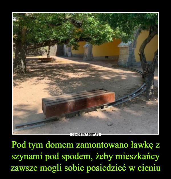 Pod tym domem zamontowano ławkę z szynami pod spodem, żeby mieszkańcy zawsze mogli sobie posiedzieć w cieniu –