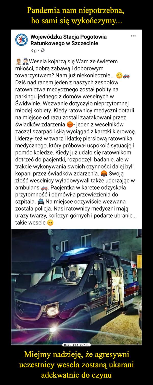 Miejmy nadzieję, że agresywni uczestnicy wesela zostaną ukarani adekwatnie do czynu –  Wojewódzka Stacja Pogotowia Ratunkowego w Szczecinie8 godz. ·