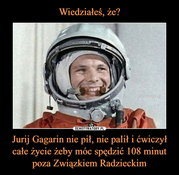 Jurij Gagarin nie pił, nie palił i ćwiczył całe życie żeby móc spędzić 108 minut poza Związkiem Radzieckim –