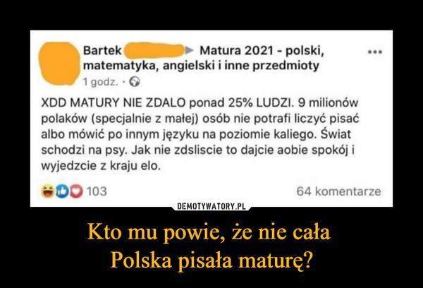 Kto mu powie, że nie cała Polska pisała maturę? –  Bartek Matura 2021 - polski, matematyka, angielski i inne przedmioty XDD MATURY NIE ZDALO ponad 25% LUDZI. 9 milionów polaków (specjalnie z małej) osób nie potrafi liczyć pisać albo mówić po innym języku na poziomie kaliego. Świat schodzi na psy. Jak nie zdsliscie to dajcie aobie spokój i wyjedzcie z kraju elo. ••• 64 komentarze