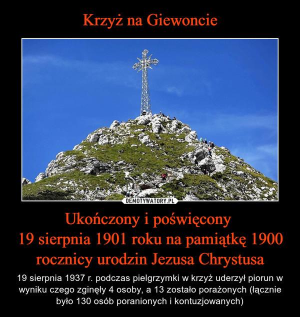 Ukończony i poświęcony 19 sierpnia 1901 roku na pamiątkę 1900 rocznicy urodzin Jezusa Chrystusa – 19 sierpnia 1937 r. podczas pielgrzymki w krzyż uderzył piorun w wyniku czego zginęły 4 osoby, a 13 zostało porażonych (łącznie było 130 osób poranionych i kontuzjowanych)