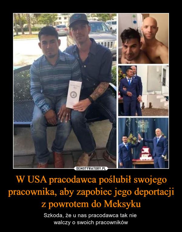 W USA pracodawca poślubił swojego pracownika, aby zapobiec jego deportacji z powrotem do Meksyku – Szkoda, że u nas pracodawca tak nie walczy o swoich pracowników
