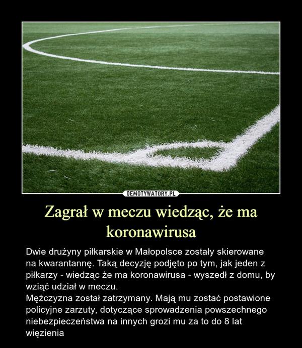 Zagrał w meczu wiedząc, że ma koronawirusa – Dwie drużyny piłkarskie w Małopolsce zostały skierowane na kwarantannę. Taką decyzję podjęto po tym, jak jeden z piłkarzy - wiedząc że ma koronawirusa - wyszedł z domu, by wziąć udział w meczu.Mężczyzna został zatrzymany. Mają mu zostać postawione policyjne zarzuty, dotyczące sprowadzenia powszechnego niebezpieczeństwa na innych grozi mu za to do 8 lat więzienia