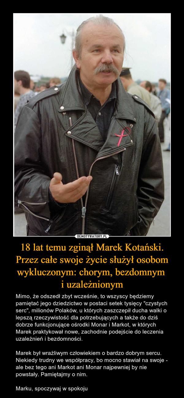 """18 lat temu zginął Marek Kotański. Przez całe swoje życie służył osobom wykluczonym: chorym, bezdomnym i uzależnionym – Mimo, że odszedł zbyt wcześnie, to wszyscy będziemy pamiętać jego dziedzictwo w postaci setek tysięcy """"czystych serc"""", milionów Polaków, u których zaszczepił ducha walki o lepszą rzeczywistość dla potrzebujących a także do dziś dobrze funkcjonujące ośrodki Monar i Markot, w których Marek praktykował nowe, zachodnie podejście do leczenia uzależnień i bezdomności.Marek był wrażliwym człowiekiem o bardzo dobrym sercu. Niekiedy trudny we współpracy, bo mocno stawiał na swoje - ale bez tego ani Markot ani Monar najpewniej by nie powstały. Pamiętajmy o nim.Marku, spoczywaj w spokoju"""